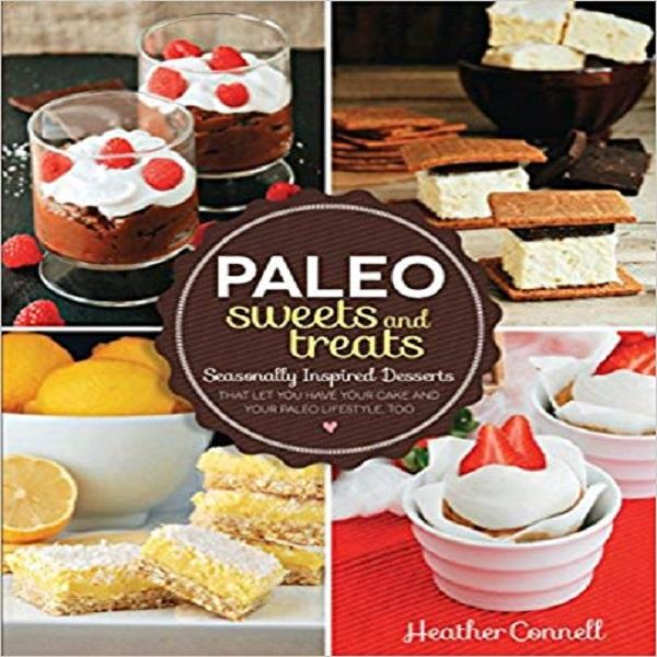 Paleo Sweets and Treats: Seasonally Inspired Desserts that Let You Have Your Cake and You