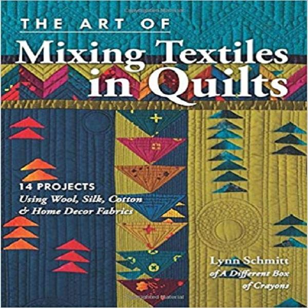 The Art of Mixing Textiles in Quilts: 14 Projects Using Wool, Silk, Cotton & Home Décor