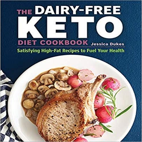 The Dairy-Free Ketogenic Diet Cookbook: Satisfying High-Fat Recipes to Fuel Your Health
