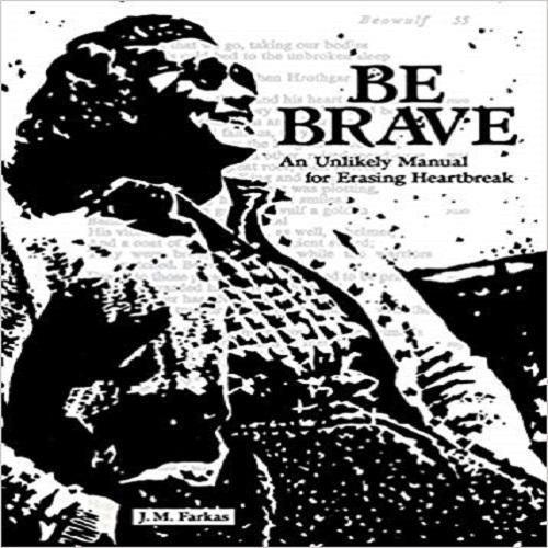 Be Brave: An Unlikely Manual for Erasing Heartbreak