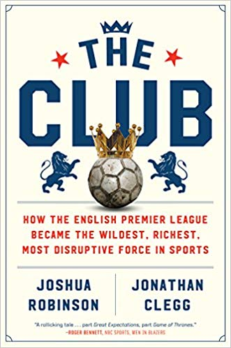 The Club: How the English Premier League Became the Wildest, Richest, Most Disruptive