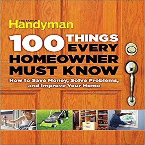 100 Things Every Homeowner Must Know: How to Save Money, Solve Problems and Impro