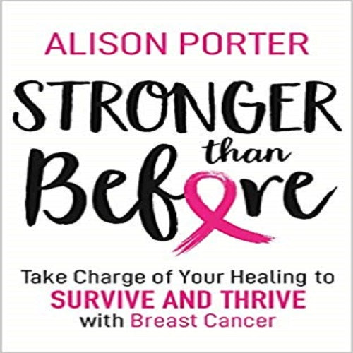 Stronger Than Before:Take Charge of Your Healing to Survive and Thrive With Breast Cance