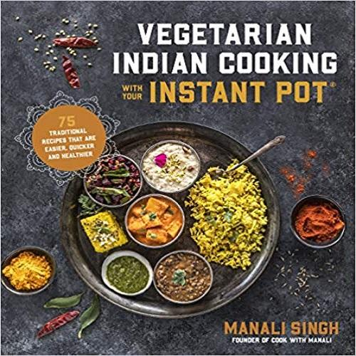 Vegetarian Indian Cooking with Your Instant Pot: 75 Traditional Recipes That Are Easier
