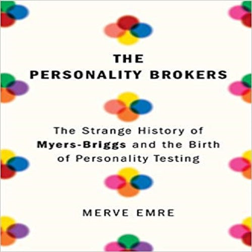 The Personality Brokers: The Strange History of Myers-Briggs and the Birth of Personality Te