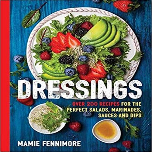 Dressings: Over 200 Recipes for the Perfect Salads, Marinades, Sauces and Dips
