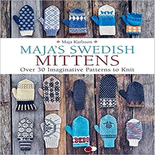 Maja's Swedish Mittens: Over 35 Imaginative Patterns to Knit