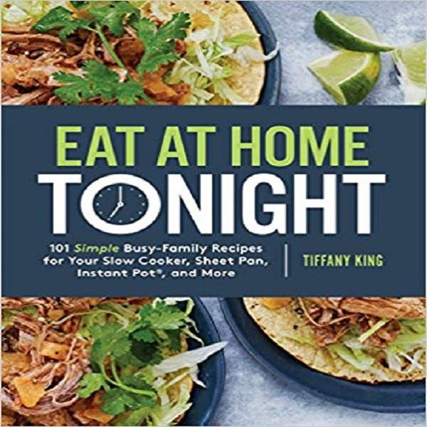 Eat at Home Tonight: 101 Simple Busy-Family Recipes for Your Slow Cooker, Sheet Pan, Inst