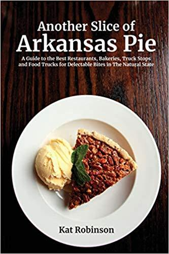 Another Slice of Arkansas Pie: A Guide to the Best Restaurants, Bakeries, Truck Stops and
