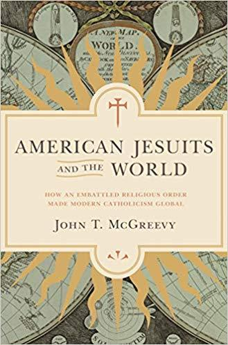 American Jesuits and the World: How an Embattled Religious Order Made Modern Catholic