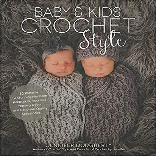Baby & Kids Crochet Style: 30 Patterns for Stunning Heirloom Keepsakes, Adorable Nursery