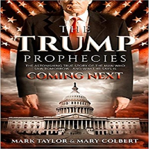 The Trump Prophecies: The Astonishing True Story of the Man Who Saw Tomorrow... and