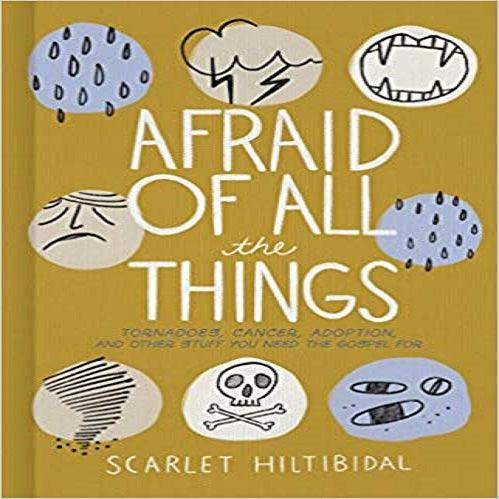 Afraid of All the Things: Tornadoes, Cancer, Adoption, and Other Stuff You Need the Gospel