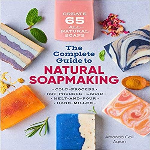 The Complete Guide to Natural Soap Making: Create 65 All-Natural Cold-Process, Hot-Proc