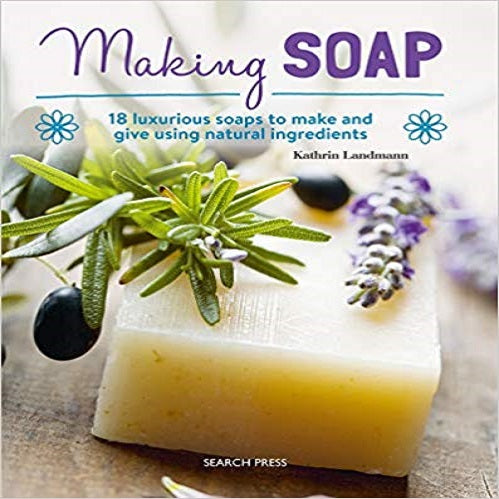 Making Soap: 18 luxurious soaps to make and give using natural ingredients