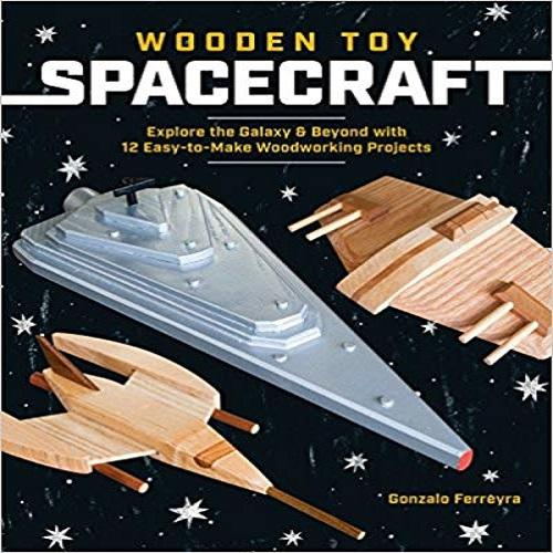 Wooden Toy Spacecraft:Explore the Galaxy & Beyond With 13 Easy-to-Make Woodworking