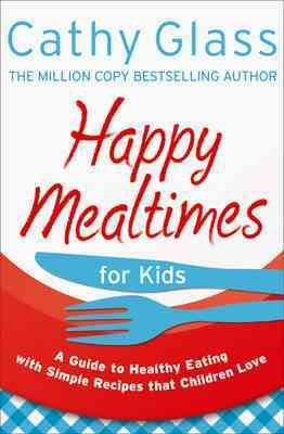 Happy Mealtimes for Kids: A Guide to Healthy Eating with Simple Recipes that Children Love: Happy Mealtimes for Kids: A Guide to Making Healthy Meals That Children Love