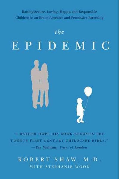 The Epidemic: Raising Secure, Loving, Happy, and Responsible Children in an Era of Absentee and Permissive Parenting