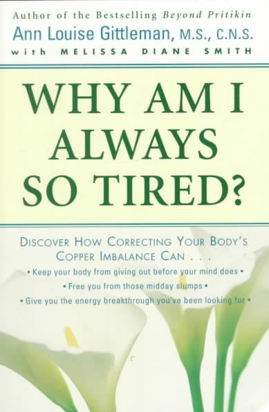 Why Am I Always So Tired?: Discover How Correcting Your Body's Copper Imbalance Can -Keep Your Body from Giving Out Before Your Mind Does-Free You from Those Midday Slumps-Give