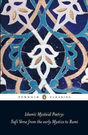 Islamic Mystical Poetry: Sufi Verse from the Mystics to Rumi (Penguin Classics)