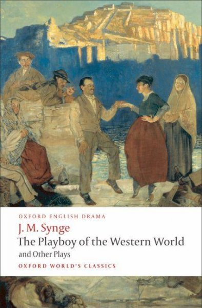 The Playboy of the Western World and Other Plays: Riders to the Sea; the Shadow of the Glen; the Tinker's Wedding; the Well of the Saints; the Playboy of the Western World; Deirdre of the Sorrows (Oxford World's Classics)