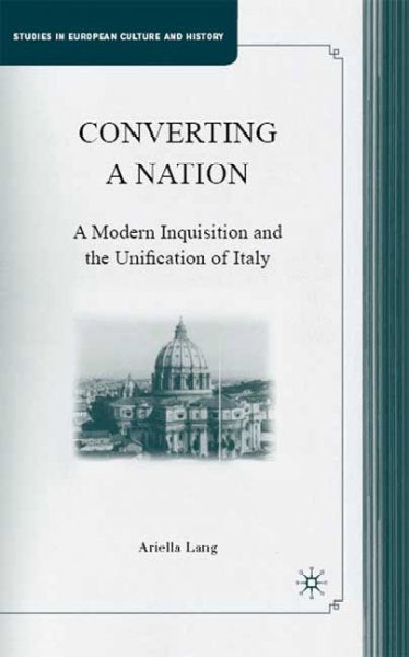 Converting a Nation: A Modern Inquisition and the Unification of Italy (Studies in European Culture and History)