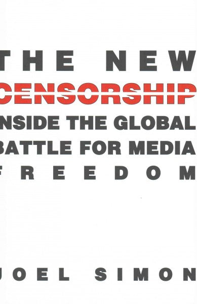 The New Censorship: Inside the Global Battle for Media Freedom (Columbia Journalism)