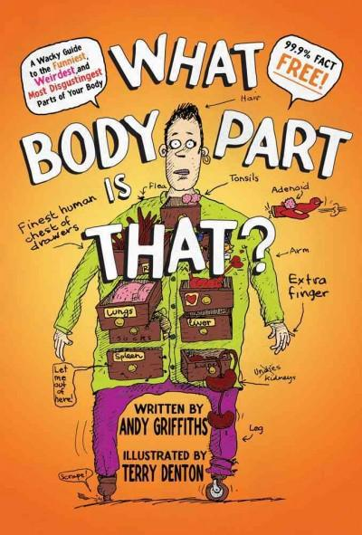 What Body Part Is That?: A Wacky Guide to the Funniest, Weirdest, and Most Disgustingest Parts of Your Body