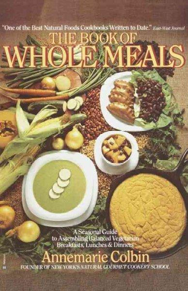 Book of Whole Meals: A Seasonal Guide to Assembling Balanced Vegetarian Breakfasts, Lunches and Dinners