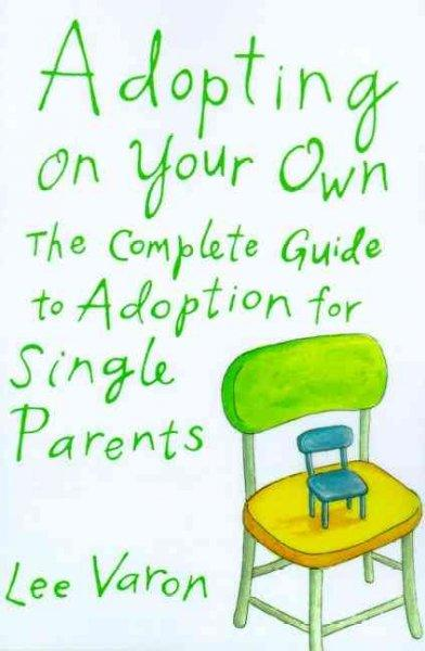 Adopting on Your Own: The Complete Guide to Adoption for Single Parents