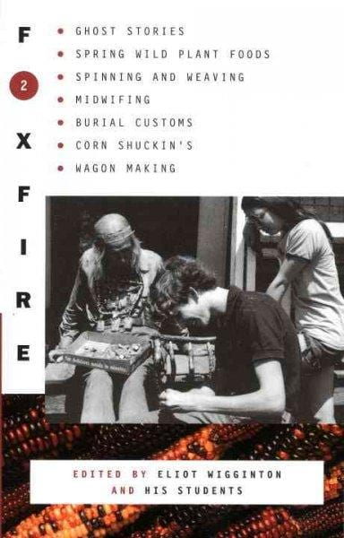 Foxfire 2: Ghost Stories, Spring Wild Plant Foods, Spinning and Weaving, Midwifing, Burial Customs, Corn Shuckin'S, Wagon Making and More Affairs of