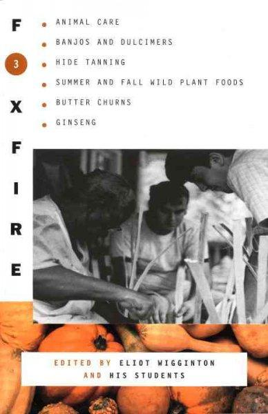 Foxfire 3: Animal Care, Banjos and Dulcimers, Hide Tanning, Summer and Fall Wild Plant Foods, Butter Churns, Ginseng, and Still More Affairs of Plai