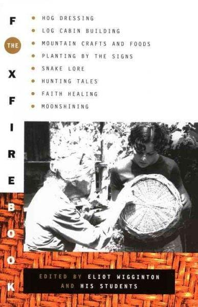 The Foxfire Book: Hog Dressing, Log Cabin Building, Mountain Crafts and Foods, Planting by the Signs, Snake Lore, Hunting Tales, Faith Healing, Moon