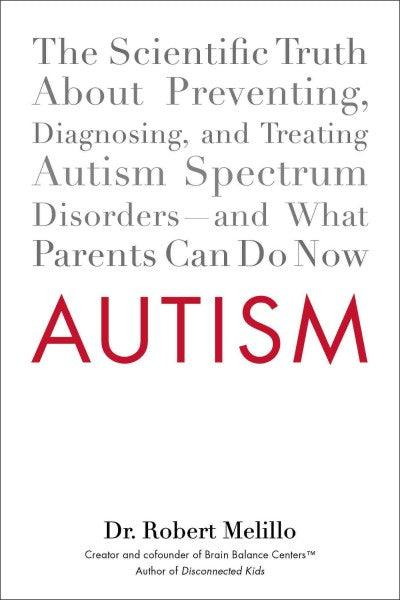 Autism: The Scientific Truth About Preventing, Diagnosing, and Treating Autism Spectrum Disorders--and What Parents Can Do Now