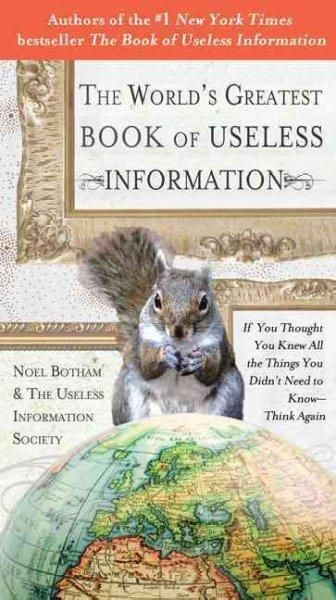 The World's Greatest Book of Useless Information: If You Thought You Knew All the Things You Didn't Need to Know-think Again
