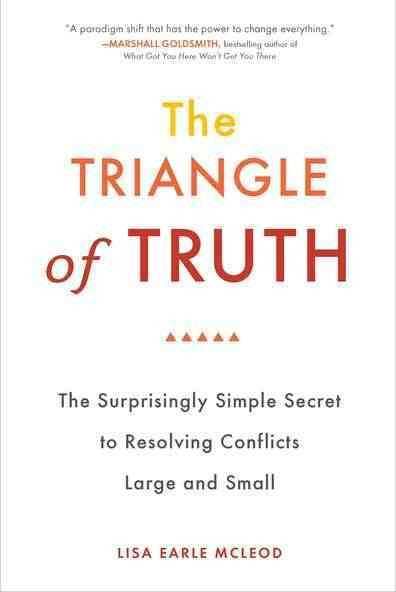 The Triangle of Truth: The Surprisingly Simple Secret to Resolving Conflicts Large and Small