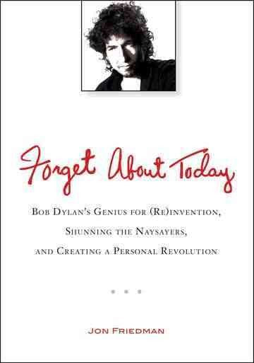 Forget About Today: Bob Dylan's Genius for (Re)invention, Shunning the Naysayers, and Creating a Personal Revolution