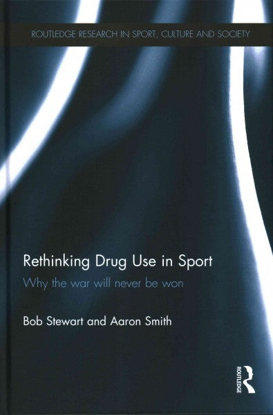 Rethinking Drug Use in Sport: Why the War Will Never Be Won (Routledge Research in Sport, Culture and Society)