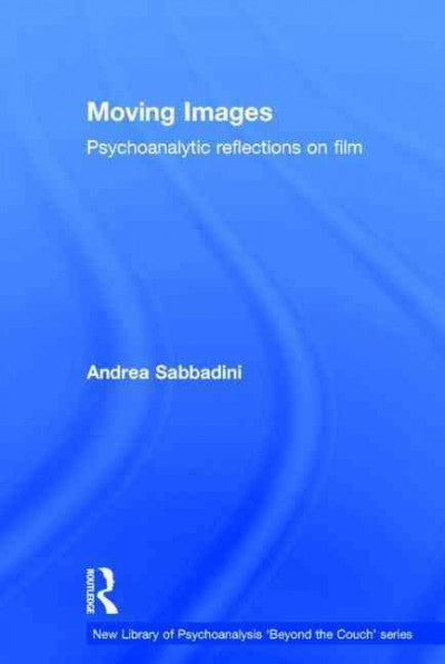 Moving Images: Psychoanalytic Reflections on Film (New Library of Psychoanalysis 'Beyond the Couch')