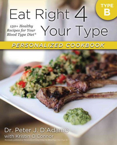 Eat Right 4 Your Type Personalized Cookbook: Type B: 150+ Healthy Recipes for Your Blood
