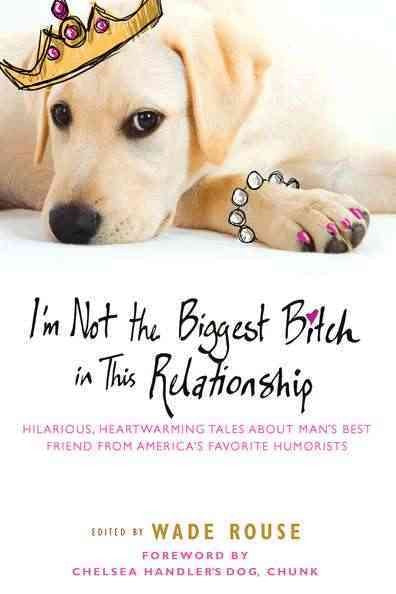 I'm Not the Biggest Bitch in This Relationship: Hilarious, Heartwarming Tales About Man's Best Friends from America's Favorite Humorists