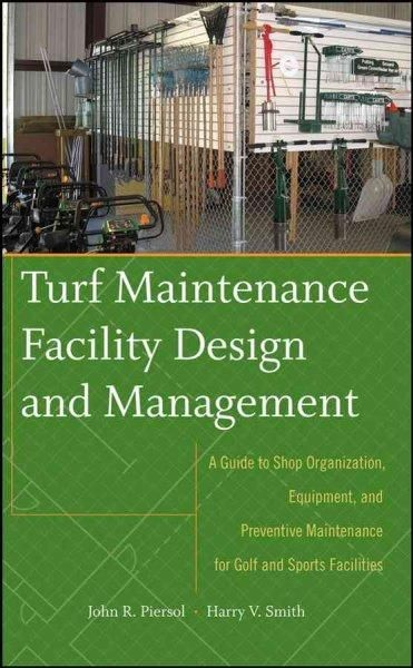 Turf  Maintenance Facility Design and Manasgement: A Guide to Shop Organization, Equipment, and Preventive Maintenance for Golf and Sports Facilities: Turf  Maintenance Facility Design and Manasgement