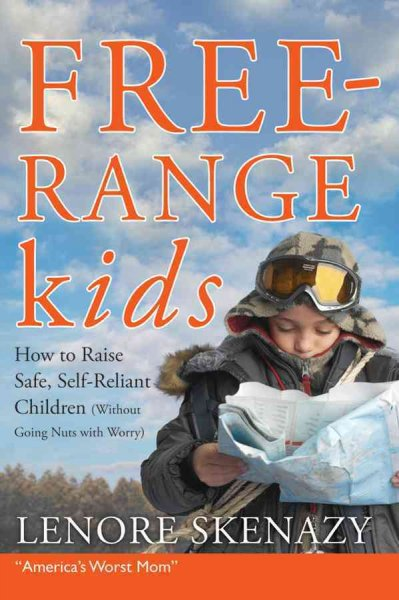 Free-Range Kids: How to Raise Safe, Self-Reliant Children (Without Going Nuts With Worry)