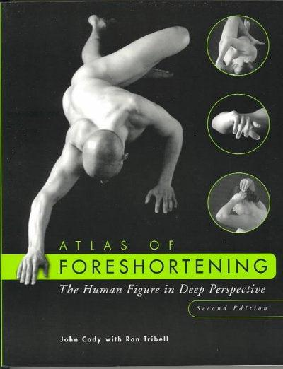 Atlas of Foreshortening: The Human Figure in Deep Perspective: Atlas of Foreshortening