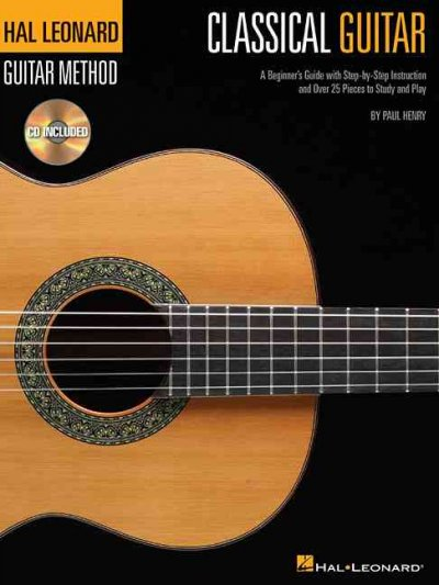 Classical Guitar: A Beginner's Guide With Step-by-step Instruction and over 25 Pieces to Study and Play (Hal Leonard Guitar Method)
