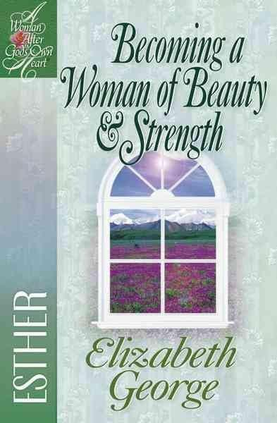 Becoming a Woman of Beauty and Strength (Woman After God's Own Heart)