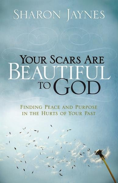 Your Scars Are Beautiful to God: Finding Peace and Purpose in the Hurts of Your Past