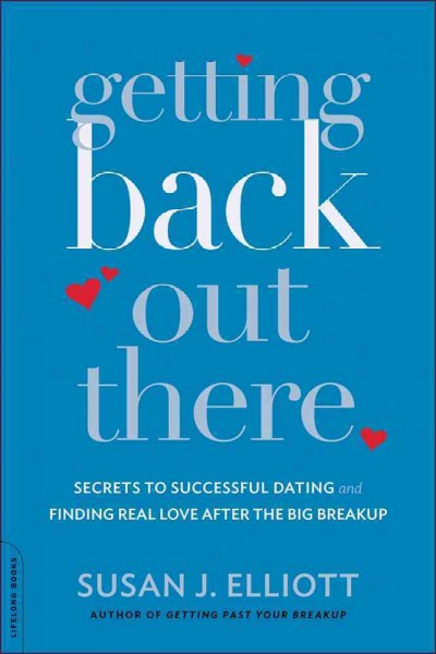 Getting Back Out There: Secrets to Successful Dating and Finding Real Love After the Big Breakup: Getting Back Out There: Secrets to Successful Dating and Finding True Love After the Big Breakup