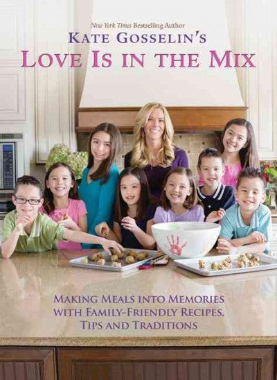 Kate Gosselin's Love Is in the Mix: Making Meals into Memories With Family-Friendly Recipes, Tips and Traditions