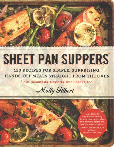 Sheet Pan Suppers: 120 Recipes for Simple, Surprising, Hands-off Meals Straight from the Oven *Plus Breakfasts. Desserts. And Snacks, Too!: Sheet Pan Suppers: 120 Recipes for Simple, Surprising, Hands-off Meals Straight from the Oven